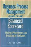 Business Process Management and the Balanced Scorecard : Using Processes as Strategic Drivers, Smith, Ralph F., 0470047461