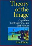 Theory of the Image : Capitalism, Contemporary Film, and Women, Kibbey, Ann and Kibbey, Ann M., 0253217466