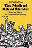 The Myth of Ritual Murder : Jews and Magic in Reformation Germany, Hsia, R. Po-chia, 0300047460