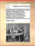 Hugonis Grotii Annotationes in Vetus and Novum Testamentum Juxta Editionem Amstelædamensem, Mdclxxix, in Compendium Redactæ, Quibus Nova Accessit Præfat, Hugo Grotius, 1140857460