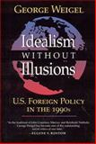 Idealism Without Illusions : U. S. Foreign Policy in the 1990's, Weigel, George, 0802807461
