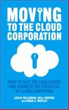 Moving to the Cloud Corporation : How to Face the Challenges and Harness the Potential of Cloud Computing, Willcocks, Leslie P. and Whitley, Edgar A., 1137347465