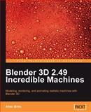 Blender 3D 2.49 Incredible Machines : Modeling, Rendering, and Animating Realistic Machines with Blender 3D, Brito, Allan, 1847197469