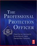 The Professional Protection Officer : Practical Security Strategies and Emerging Trends, IFPO, 1856177467