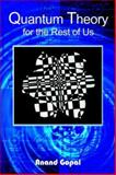 Quantum Theory for the Rest of Us, Anand Gopal, 1418447471