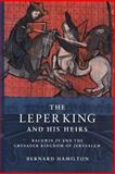 The Leper King and his Heirs : Baldwin IV and the Crusader Kingdom of Jerusalem, Hamilton, Bernard, 0521017475