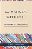 The Madness Within Us : Schizophrenia as a Neuronal Process, Freedman, Robert, 019530747X