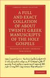 A Full and Exact Collation of about Twenty Greek Manuscripts of the Holy Gospels : Deposited in the British Museum, the Archiepiscopal Library at Lambeth, Scrivener, Frederick Henry Ambrose, 1108007473