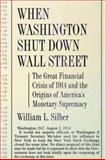 When Washington Shut down Wall Street : The Great Financial Crisis of 1914 and the Origins of America's Monetary Supremacy, Silber, William L., 0691127476