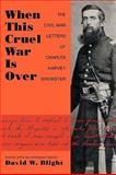 When This Cruel War Is Over : The Civil War Letters of Charles Harvey Brewster, , 155849748X
