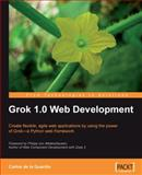 Grok 1.0 Web Development : Create Flexible, Agile Web Applications Using the Power of Grok'a Python Web Framework, Guardia, Carlos de la, 1847197485