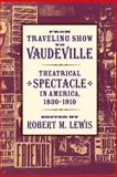 From Traveling Show to Vaudeville : Theatrical Spectacle in America, 1830-1910, , 0801887488