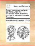 Essais Historiques Sur la Vie de Marie-Antoinette D'Autriche, Reine de France, Pour Servir À L'Histoire de Cette Princesse, Pierre Étienne Auguste Goupil, 1140967487