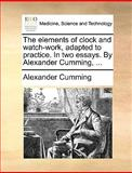 The Elements of Clock and Watch-Work, Adapted to Practice in Two Essays by Alexander Cumming, Alexander Cumming, 1140937480