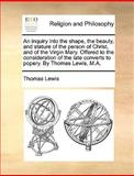 An Inquiry into the Shape, the Beauty, and Stature of the Person of Christ, and of the Virgin Mary Offered to the Consideration of the Late Converts, Thomas Lewis, 1140857487