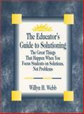 The Educator's Guide to Solutioning : The Great Things That Happen When You Focus Students on Solutions, Not Problems, Webb, Willyn H., 0803967489