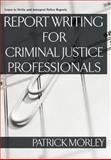 Report Writing for Criminal Justice Professionals, Patrick Morley, 1427797498