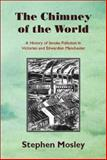 The Chimney of the World : A History of Smoke Pollution in Victorian and Edwardian Manchester, Mosley, Stephen, 1874267499