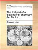 The First Part of a Dictionary of Chemistry, and C by J K, James Keir, 1140877496