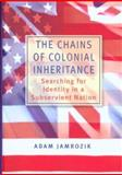 The Chains of Colonial Inheritance : Searching for Identity in a Subservient Nation, Jamrozik, Adam, 0868407496
