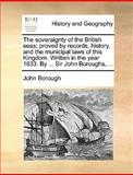 The Soveraignty of the British Seas; Proved by Records, History, and the Municipal Laws of This Kingdom Written in the Year 1633 by Sir John Bor, John Borough, 1140907492