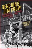 Benching Jim Crow : The Rise and Fall of the Color Line in Southern College Sports, 1890-1980, Martin, Charles H., 0252077504