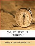 What Next in Europe?, Frank A. 1864-1937 VanDerlip, 1147587507