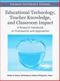Educational Technology, Teacher Knowledge, and Classroom Impact : A Research Handbook on Frameworks and Approaches, Robert N. Ronau, 1609607503