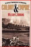 Colony and Empire : The Capitalist Transformation of the American West, Robbins, William G., 0700607501