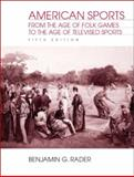 American Sports : From the Age of Folk Games to the Age of Televised Sports, Rader, Benjamin G., 0130977500