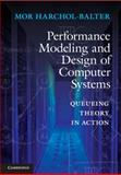 Performance Modeling and Design of Computer Systems : Queueing Theory in Action, Harchol-Balter, Mor, 1107027500