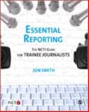 Essential Reporting : The NCTJ Guide for Trainee Journalists, Smith, Jon and Butcher, Joanne, 1412947502