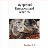 My Spiritual Revelations and Other Bs, Brother Bob, 0615137504