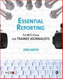 Essential Reporting : The NCTJ Guide for Trainee Journalists, Smith, Jon and Butcher, Joanne, 1412947510
