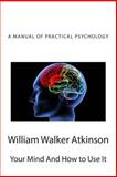 Your Mind and How to Use It, William Atkinson, 1484087518