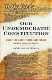 Our Undemocratic Constitution : Where the Constitution Goes Wrong (and How We the People Can Correct It), Levinson, Sanford, 0195307518