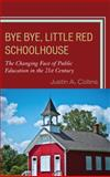 Bye Bye, Little Red Schoolhouse : The Changing Face of Public Education in the 21st Century, Collins, Justin, 1610487516