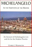 Michelangelo : In the Footsteps of the Master: An Account of Michelangelo's Life and Art for the Modern Traveler, Washington, Charles J., 0966777514