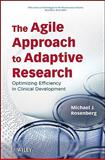 The Agile Approach to Adaptive Research : Optimizing Efficiency in Clinical Development, Rosenberg, Michael J., 0470247517