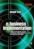E-Business Implementation : A Guide to Web Services, EAI, BPI, E-Commerce, Content Management, Portals, and Supporting Technologies, Watt, Dougal, 0750657510