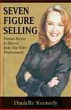 Seven Figure Selling : Proven Secrets to Success from Top Sales Professionals, Kennedy, Danielle, 0324187513