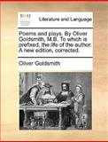 Poems and Plays by Oliver Goldsmith, M B to Which Is Prefixed, the Life of the Author a New Edition, Corrected, Oliver Goldsmith, 114095752X