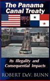 The Panama Canal Treaty : Its Illegality and Consequential Impacts, Bunn, Robert DeV., 0976707527