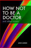 How Not to Be a Doctor and Other Essays, Launer, John, 185315752X