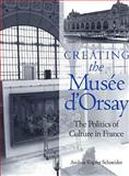 Creating the Musee D'Orsay : The Politics of Culture in France, Schneider, Andrea K., 027101752X