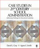 Case Studies in 21st Century School Administration : Addressing Challenges for Educational Leadership, Gray, David L. and Smith, Agnes E., 1412927528
