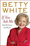 If You Ask Me (and of Course You Won't), Betty White, 0399157530