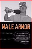 Male Armor : The Soldier-Hero in Contemporary American Culture, Adams, Jon Robert, 0813927536