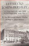 Letters to Joseph Priestley : Occasioned by His Late Controversial Writings, Madan, Martin, 0982537530