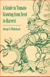 A Guide to Tomato Growing from Seed to Harvest, George E. Whitehead and George E. Whitehead, 1446537536